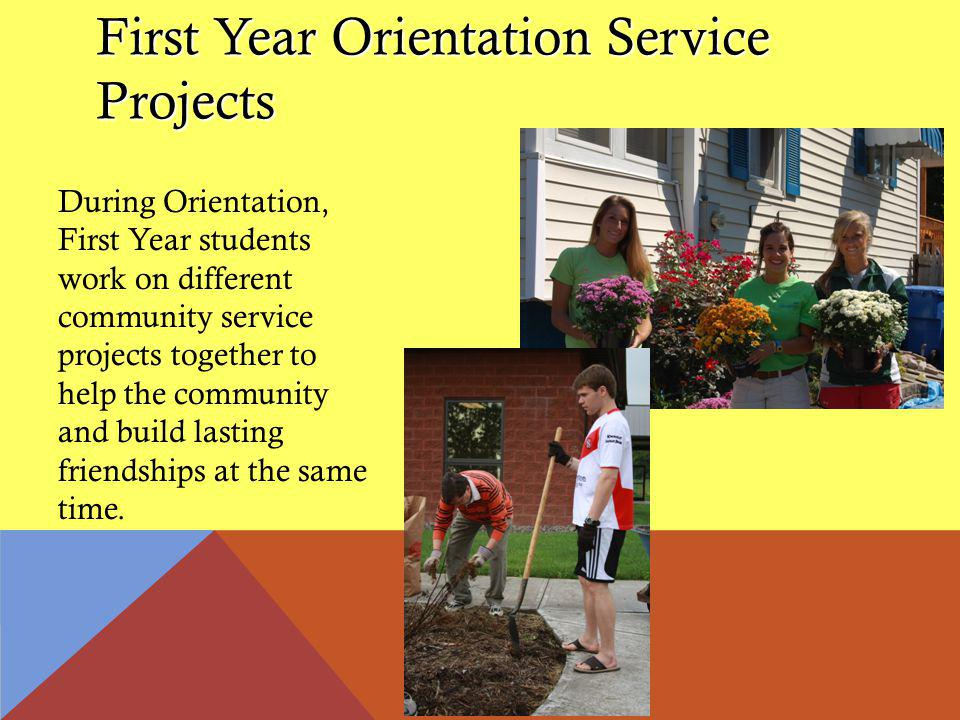 First Year Orientation Service Projects During Orientation, First Year students work on different community service projects together to help the community and build lasting friendships at the same time.