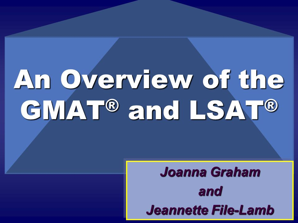 An Overview of the GMAT ® and LSAT ® Joanna Graham and Jeannette File-Lamb Joanna Graham and Jeannette File-Lamb