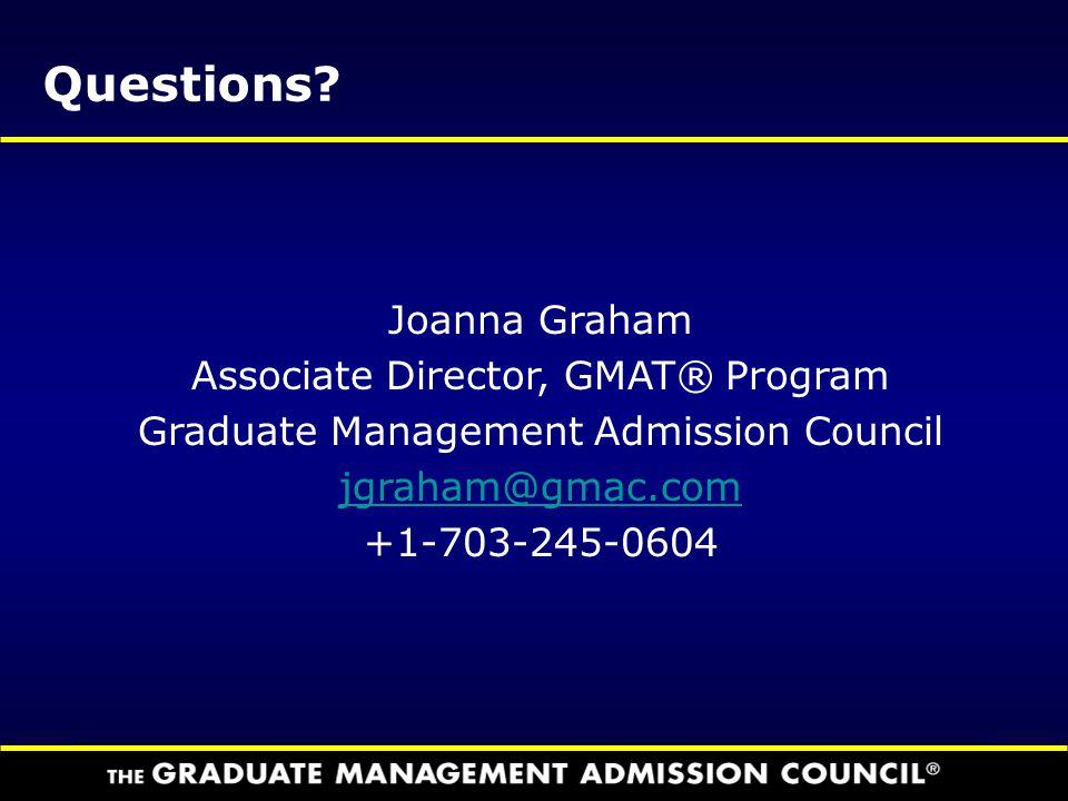 Questions? Joanna Graham Associate Director, GMAT® Program Graduate Management Admission Council jgraham@gmac.com +1-703-245-0604