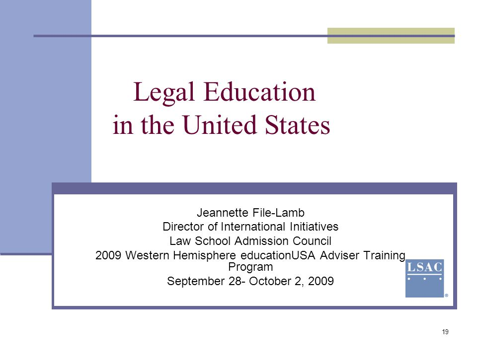 19 Legal Education in the United States Jeannette File-Lamb Director of International Initiatives Law School Admission Council 2009 Western Hemisphere