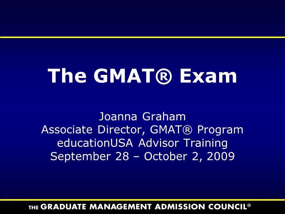 The GMAT® Exam Joanna Graham Associate Director, GMAT® Program educationUSA Advisor Training September 28 – October 2, 2009
