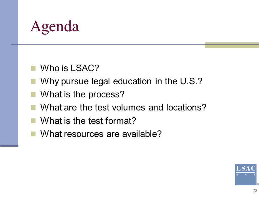 20 Agenda Who is LSAC? Why pursue legal education in the U.S.? What is the process? What are the test volumes and locations? What is the test format?