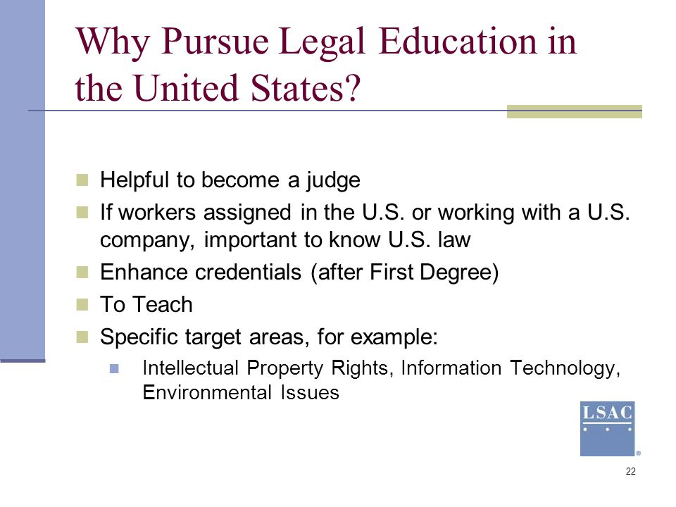 22 Why Pursue Legal Education in the United States? Helpful to become a judge If workers assigned in the U.S. or working with a U.S. company, importan