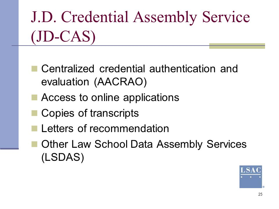 25 J.D. Credential Assembly Service (JD-CAS) Centralized credential authentication and evaluation (AACRAO) Access to online applications Copies of tra