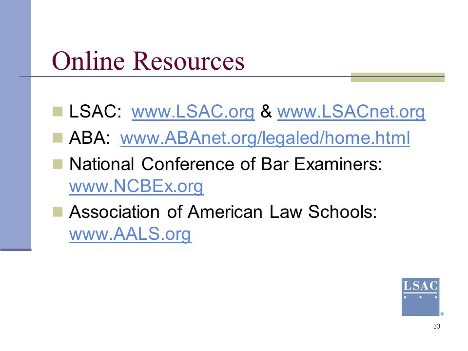 33 Online Resources LSAC: www.LSAC.org & www.LSACnet.orgwww.LSAC.orgwww.LSACnet.org ABA: www.ABAnet.org/legaled/home.htmlwww.ABAnet.org/legaled/home.h