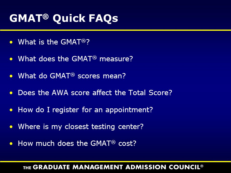 GMAT ® Quick FAQs What is the GMAT ® ? What does the GMAT ® measure? What do GMAT ® scores mean? Does the AWA score affect the Total Score? How do I r