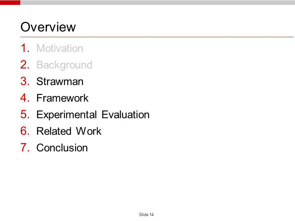 Slide 14 Overview 1. Motivation 2. Background 3. Strawman 4. Framework 5. Experimental Evaluation 6. Related Work 7. Conclusion