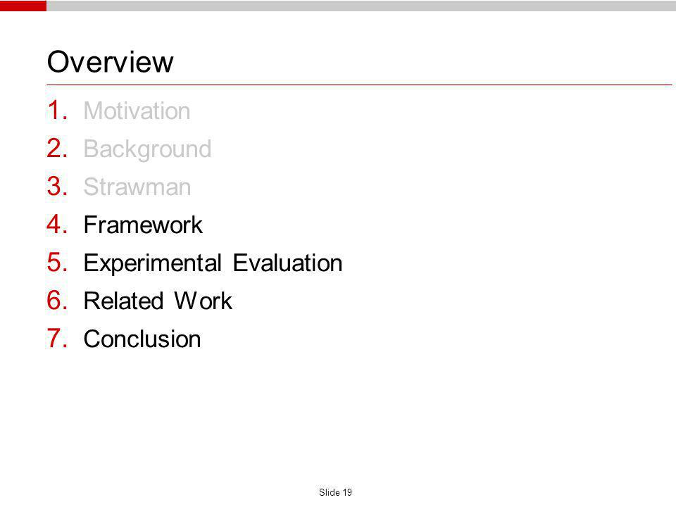 Slide 19 Overview 1. Motivation 2. Background 3. Strawman 4. Framework 5. Experimental Evaluation 6. Related Work 7. Conclusion