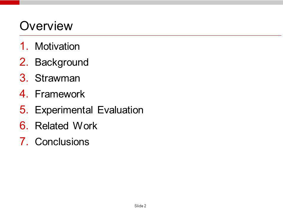 Slide 2 Overview 1. Motivation 2. Background 3. Strawman 4. Framework 5. Experimental Evaluation 6. Related Work 7. Conclusions