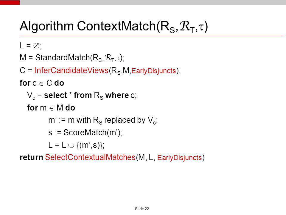 Slide 22 Algorithm ContextMatch(R S, R T, ) L = ; M = StandardMatch(R S, R T, ); C = InferCandidateViews(R S,M, EarlyDisjuncts ); for c C do V c = sel