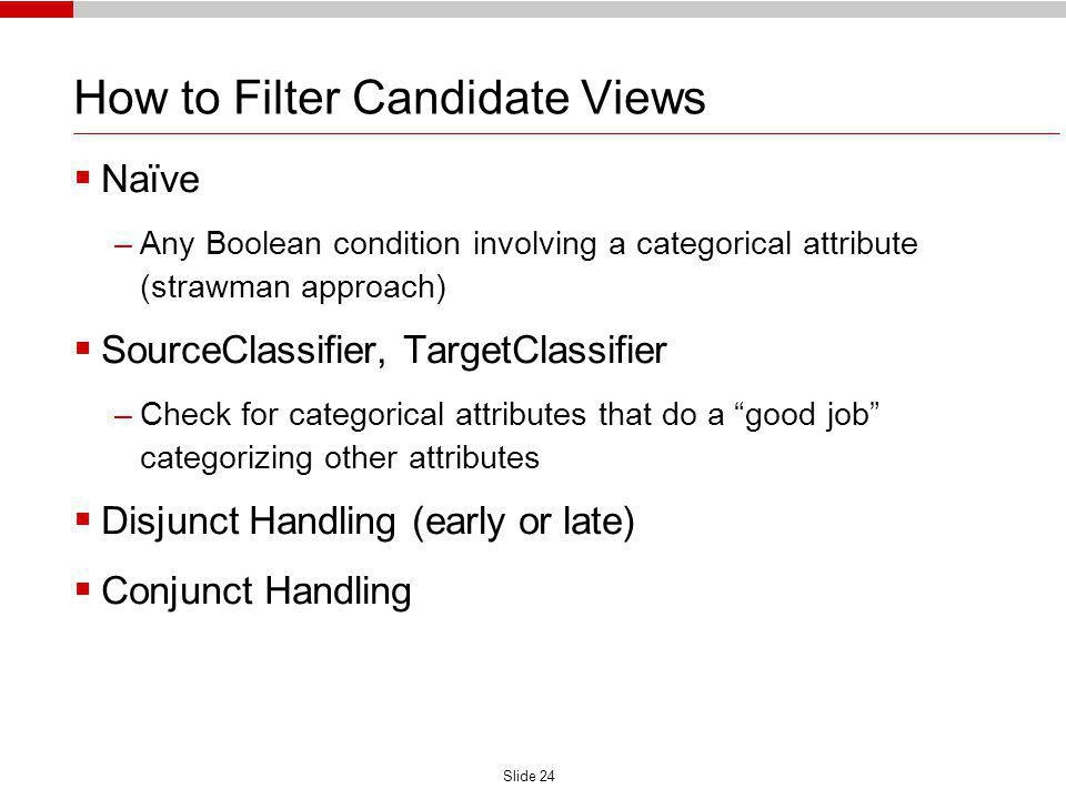 Slide 24 How to Filter Candidate Views Naïve –Any Boolean condition involving a categorical attribute (strawman approach) SourceClassifier, TargetClassifier –Check for categorical attributes that do a good job categorizing other attributes Disjunct Handling (early or late) Conjunct Handling