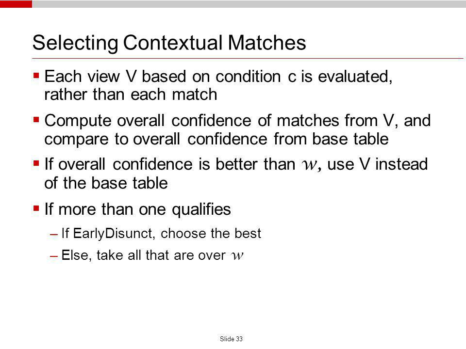 Slide 33 Selecting Contextual Matches Each view V based on condition c is evaluated, rather than each match Compute overall confidence of matches from