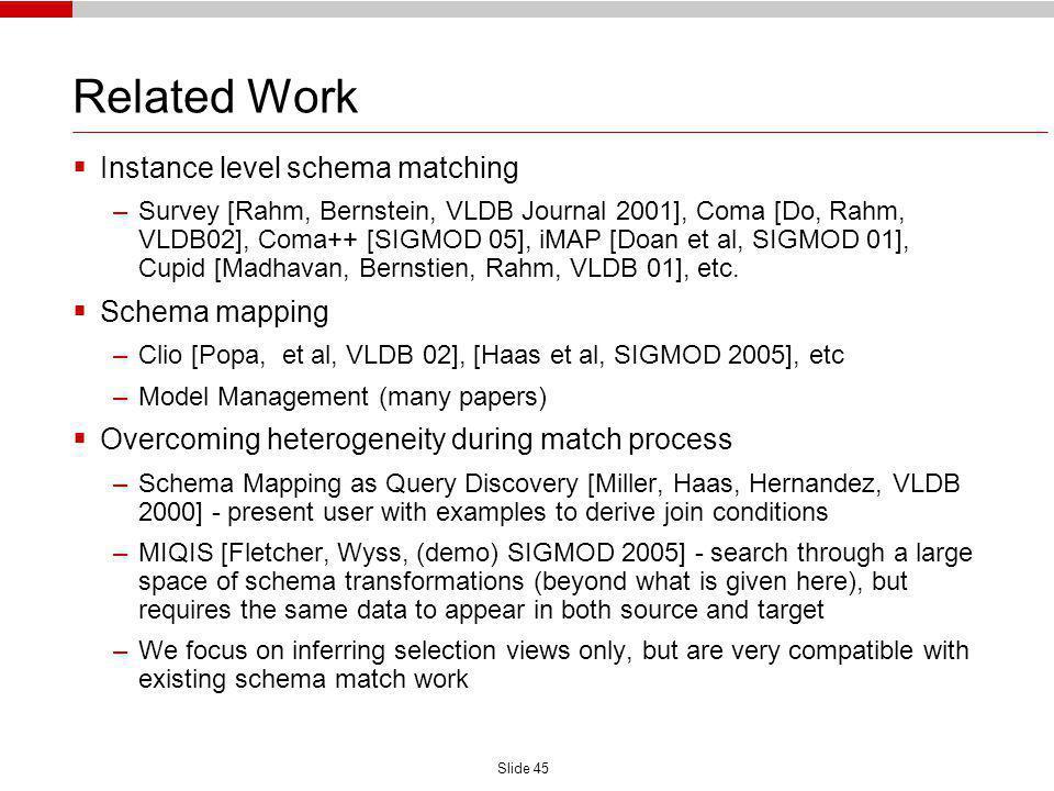 Slide 45 Related Work Instance level schema matching –Survey [Rahm, Bernstein, VLDB Journal 2001], Coma [Do, Rahm, VLDB02], Coma++ [SIGMOD 05], iMAP [