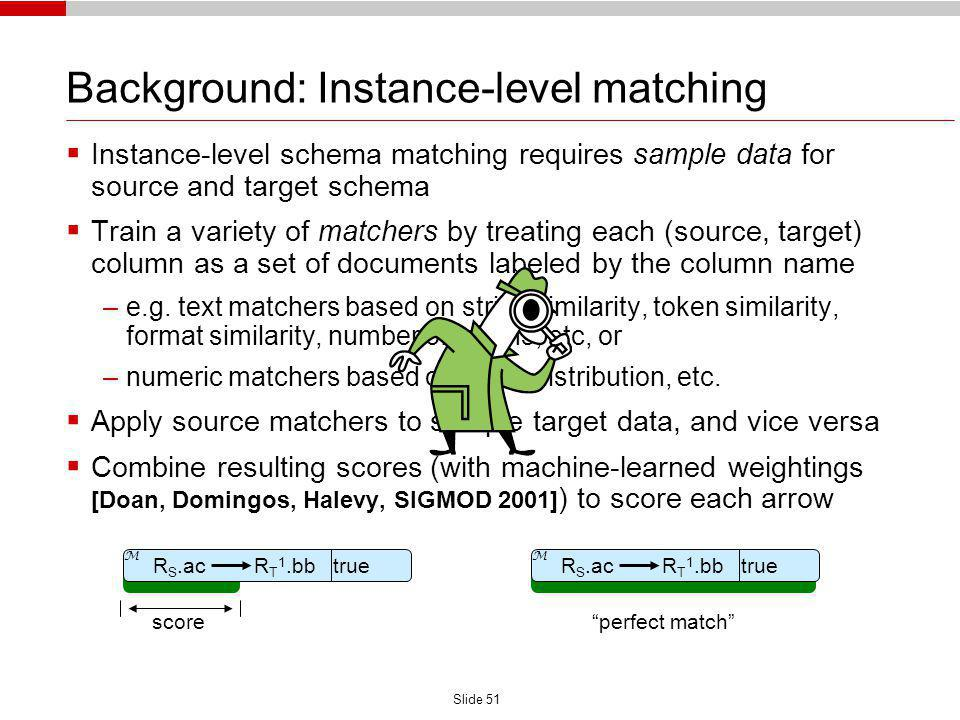 Slide 51 Background: Instance-level matching Instance-level schema matching requires sample data for source and target schema Train a variety of match