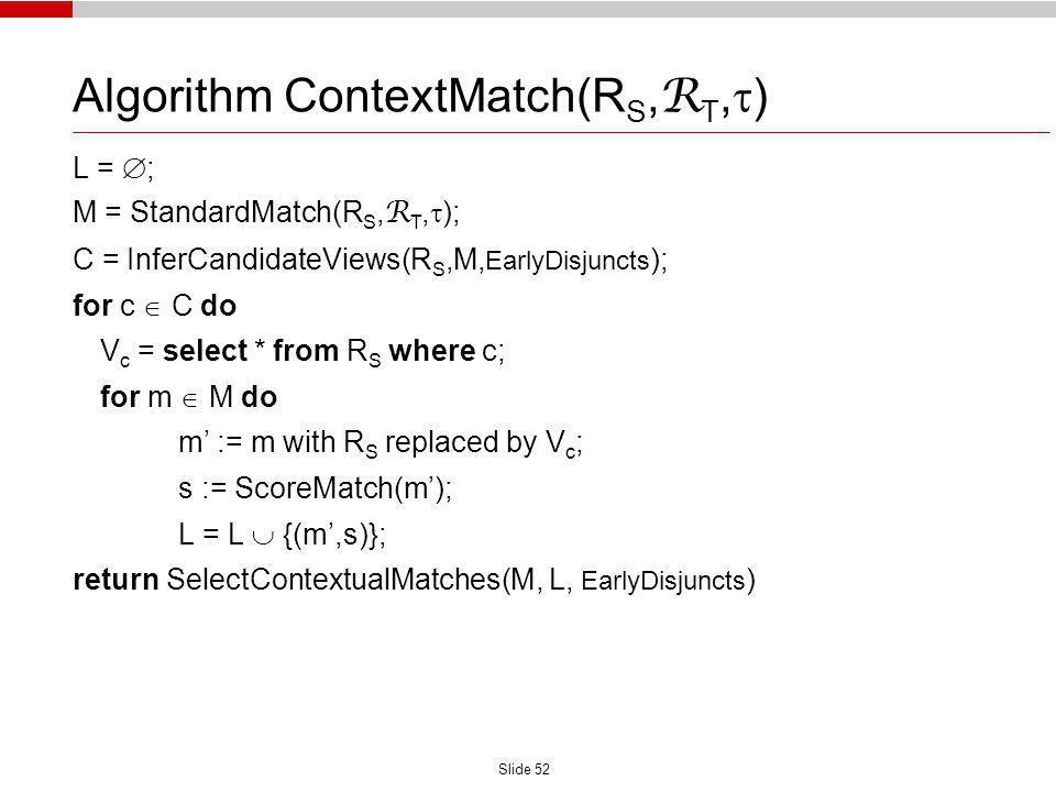 Slide 52 Algorithm ContextMatch(R S, R T, ) L = ; M = StandardMatch(R S, R T, ); C = InferCandidateViews(R S,M, EarlyDisjuncts ); for c C do V c = sel