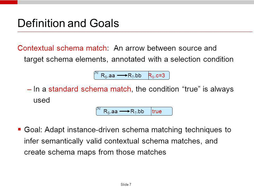 Slide 7 Definition and Goals Contextual schema match: An arrow between source and target schema elements, annotated with a selection condition –In a standard schema match, the condition true is always used Goal: Adapt instance-driven schema matching techniques to infer semantically valid contextual schema matches, and create schema maps from those matches R S.aa R T.bb true M R S.aa R T.bb R S.c=3 M