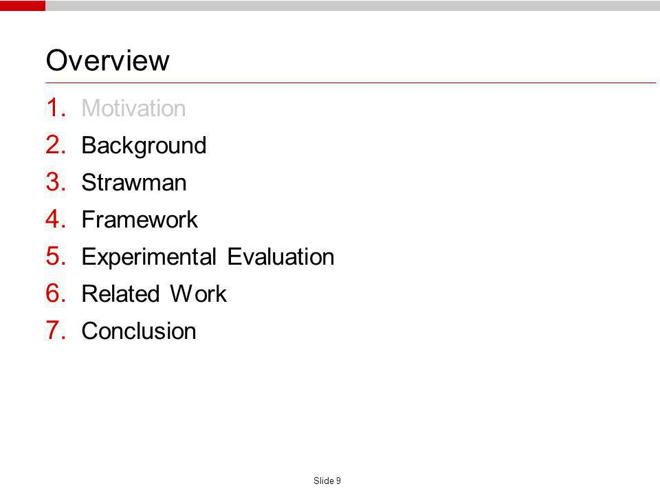 Slide 9 Overview 1. Motivation 2. Background 3. Strawman 4. Framework 5. Experimental Evaluation 6. Related Work 7. Conclusion
