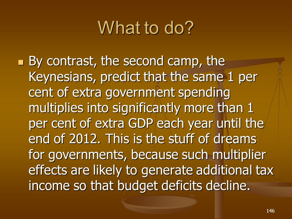 What to do? By contrast, the second camp, the Keynesians, predict that the same 1 per cent of extra government spending multiplies into significantly