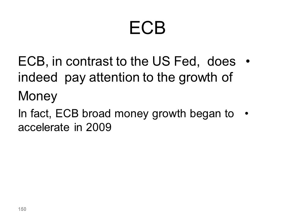 ECB ECB, in contrast to the US Fed, does indeed pay attention to the growth of Money In fact, ECB broad money growth began to accelerate in 2009 150