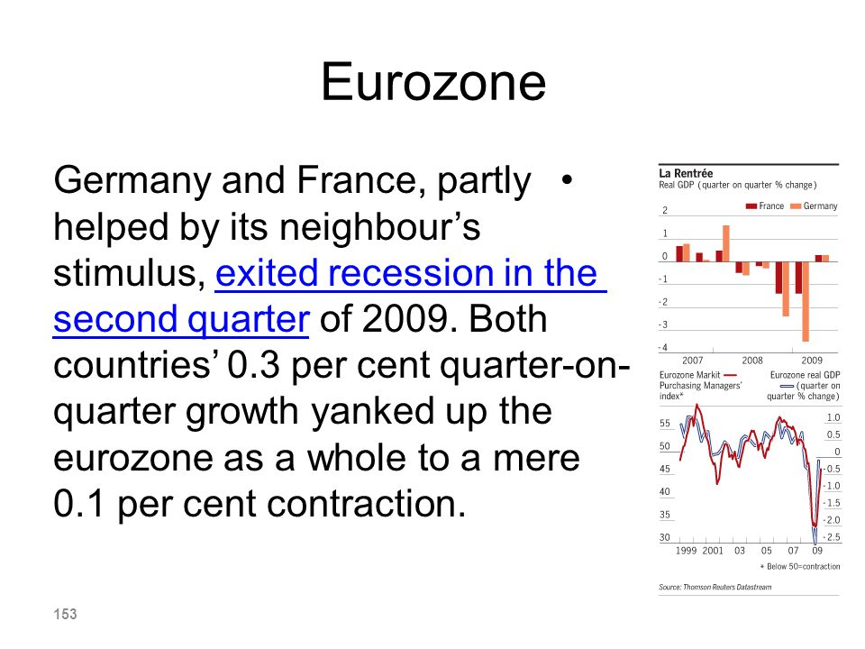 Eurozone Germany and France, partly helped by its neighbours stimulus, exited recession in the second quarter of 2009. Both countries 0.3 per cent qua