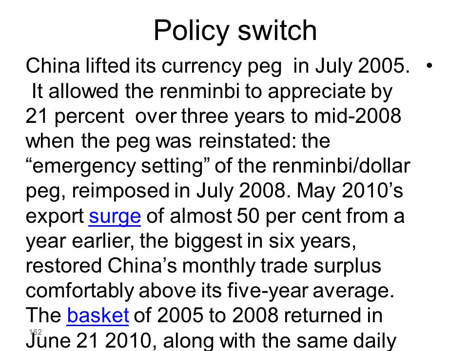 Policy switch China lifted its currency peg in July 2005. It allowed the renminbi to appreciate by 21 percent over three years to mid-2008 when the pe