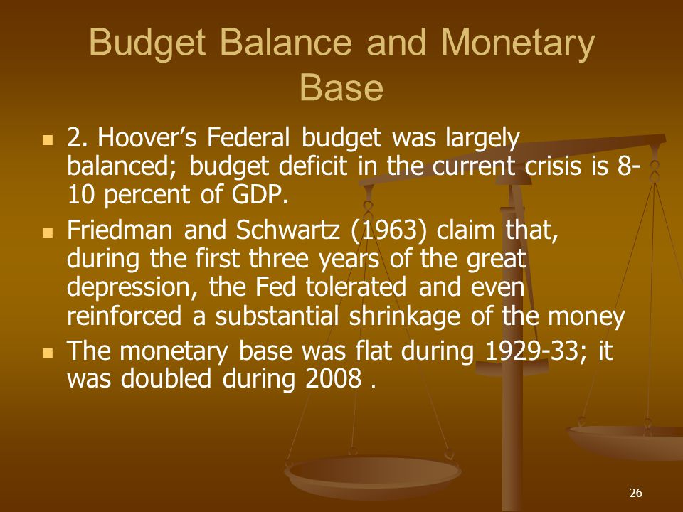 Budget Balance and Monetary Base 2. Hoovers Federal budget was largely balanced; budget deficit in the current crisis is 8- 10 percent of GDP. Friedma