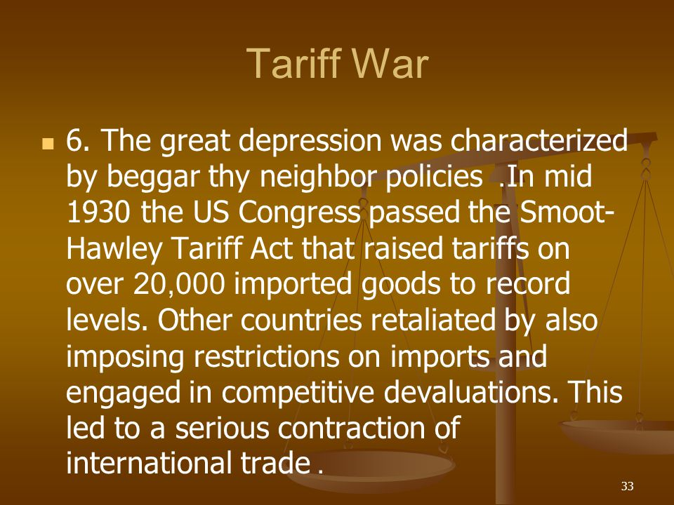 Tariff War 6. The great depression was characterized by beggar thy neighbor policies. In mid 1930 the US Congress passed the Smoot- Hawley Tariff Act