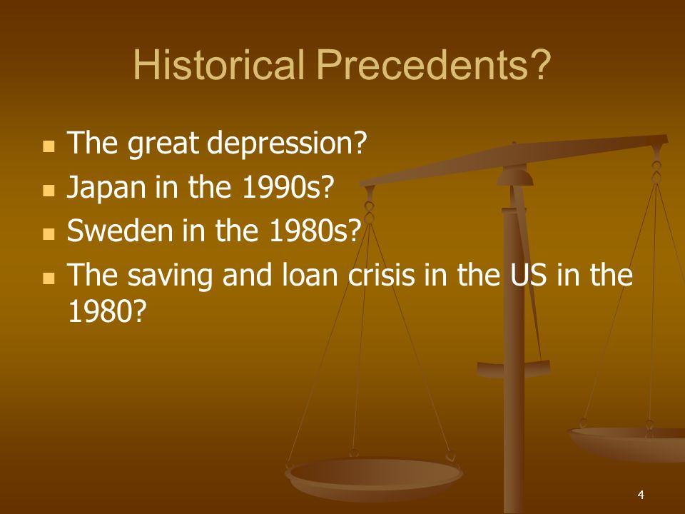 Historical Precedents? The great depression? Japan in the 1990s? Sweden in the 1980s? The saving and loan crisis in the US in the 1980? 4