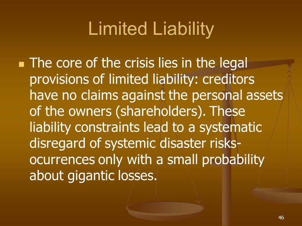 Limited Liability The core of the crisis lies in the legal provisions of limited liability: creditors have no claims against the personal assets of th