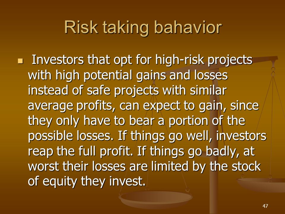 Risk taking bahavior Investors that opt for high-risk projects with high potential gains and losses instead of safe projects with similar average prof