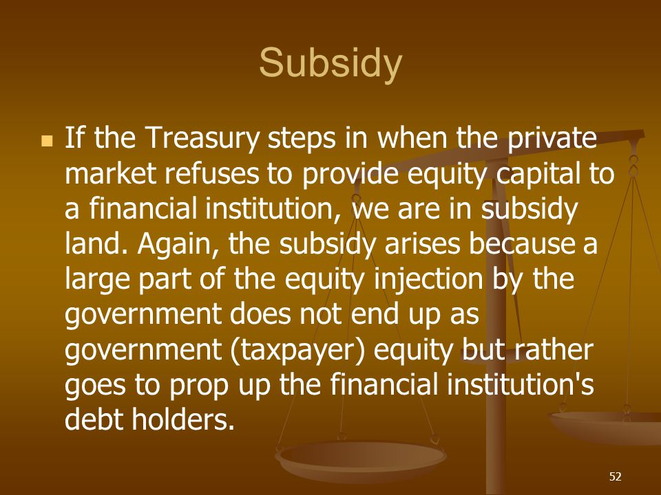 Subsidy If the Treasury steps in when the private market refuses to provide equity capital to a financial institution, we are in subsidy land. Again,