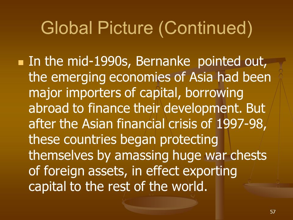 Global Picture (Continued) In the mid-1990s, Bernanke pointed out, the emerging economies of Asia had been major importers of capital, borrowing abroa