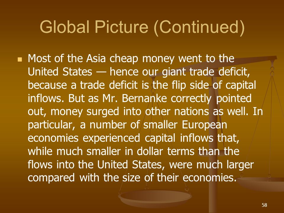 Global Picture (Continued) Most of the Asia cheap money went to the United States hence our giant trade deficit, because a trade deficit is the flip s