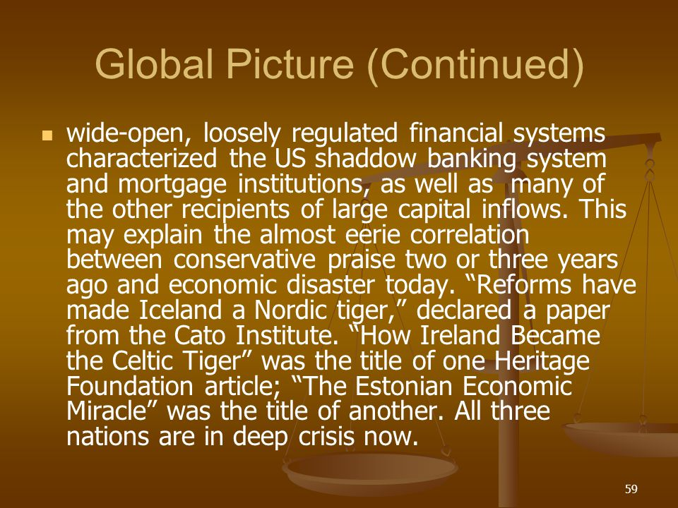 Global Picture (Continued) wide-open, loosely regulated financial systems characterized the US shaddow banking system and mortgage institutions, as we