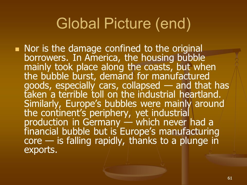 Global Picture (end) Nor is the damage confined to the original borrowers. In America, the housing bubble mainly took place along the coasts, but when