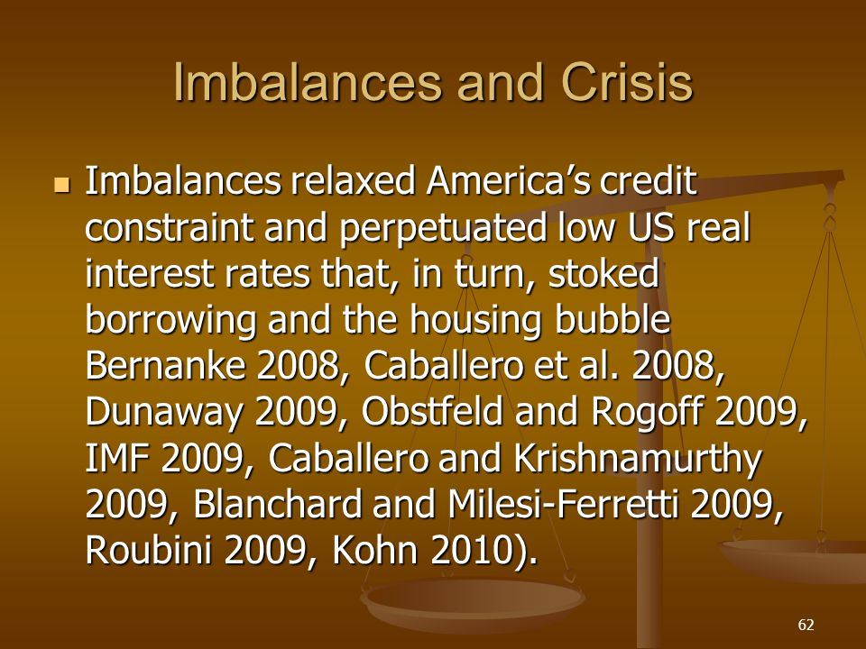 Imbalances and Crisis Imbalances relaxed Americas credit constraint and perpetuated low US real interest rates that, in turn, stoked borrowing and the