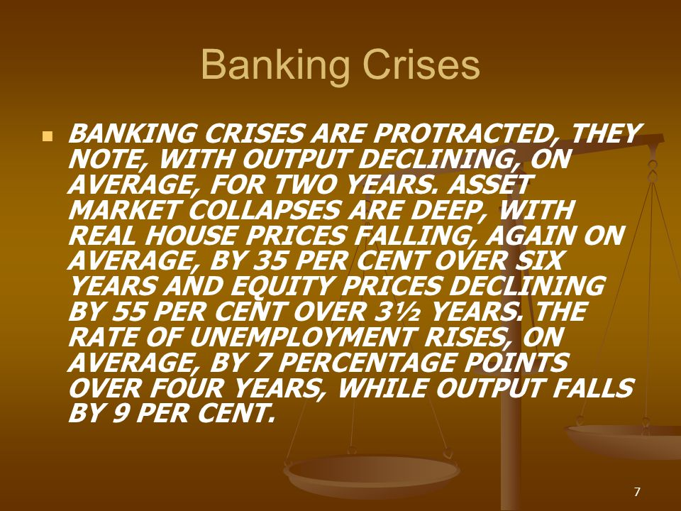 Banking Crises BANKING CRISES ARE PROTRACTED, THEY NOTE, WITH OUTPUT DECLINING, ON AVERAGE, FOR TWO YEARS. ASSET MARKET COLLAPSES ARE DEEP, WITH REAL