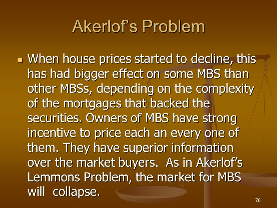 Akerlofs Problem When house prices started to decline, this has had bigger effect on some MBS than other MBSs, depending on the complexity of the mort