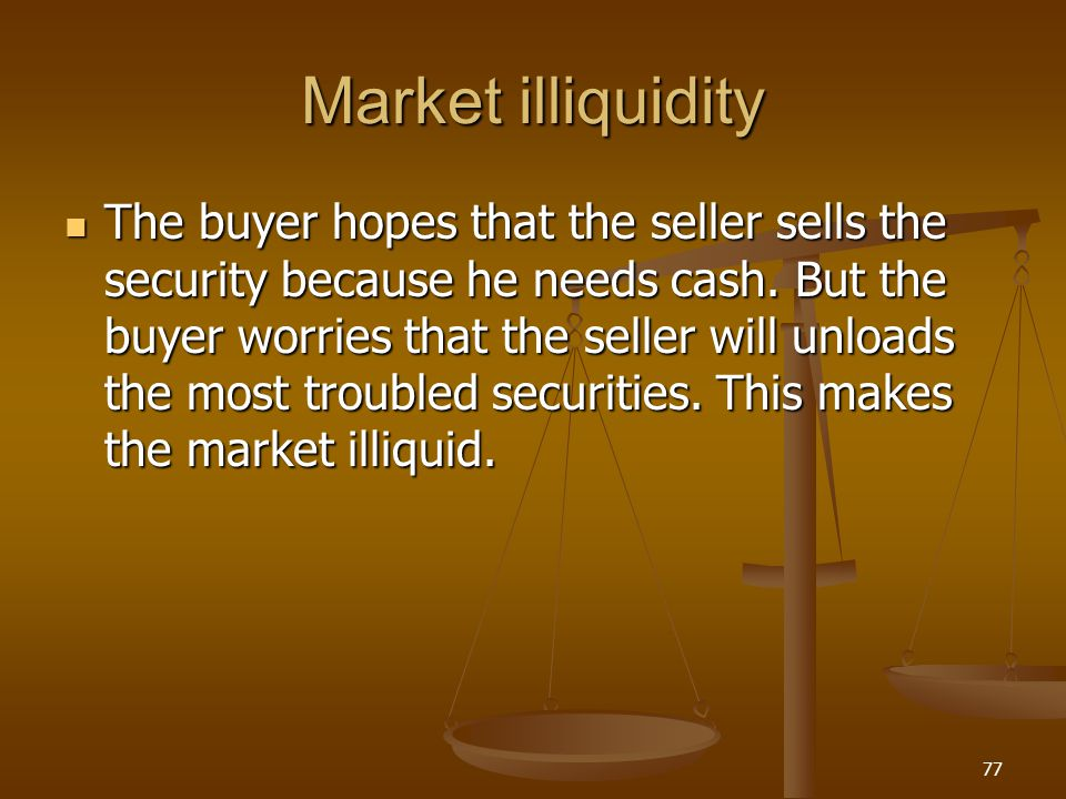 Market illiquidity The buyer hopes that the seller sells the security because he needs cash. But the buyer worries that the seller will unloads the mo