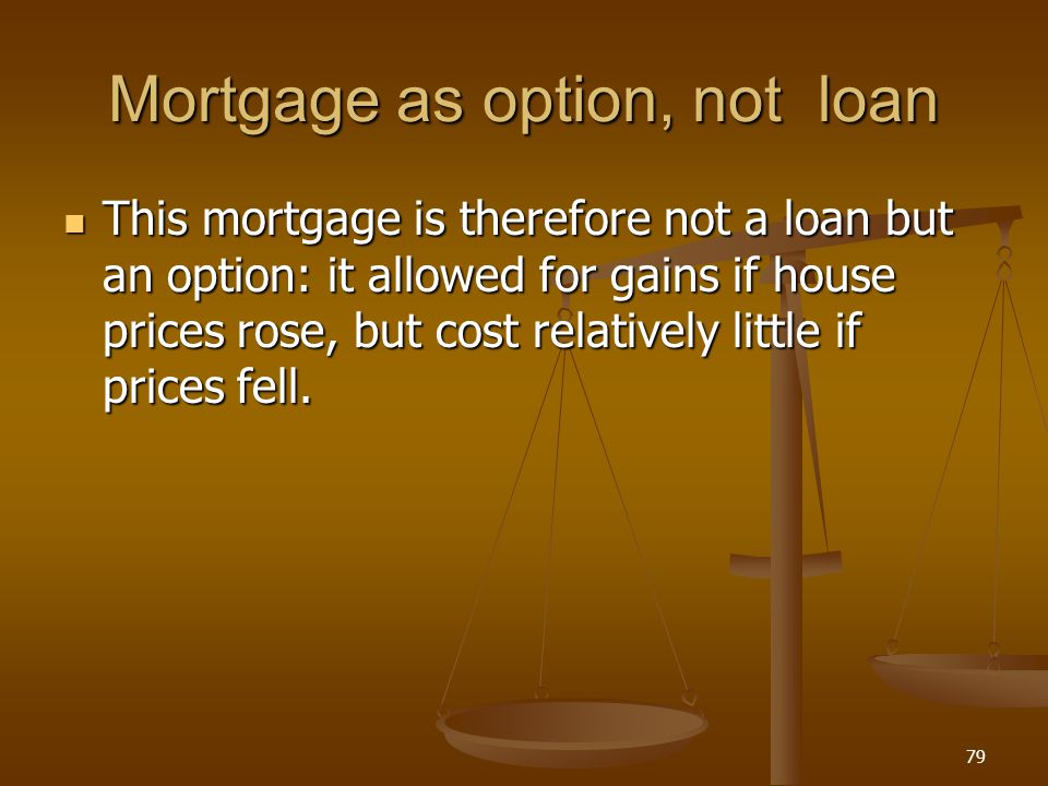 Mortgage as option, not loan This mortgage is therefore not a loan but an option: it allowed for gains if house prices rose, but cost relatively littl