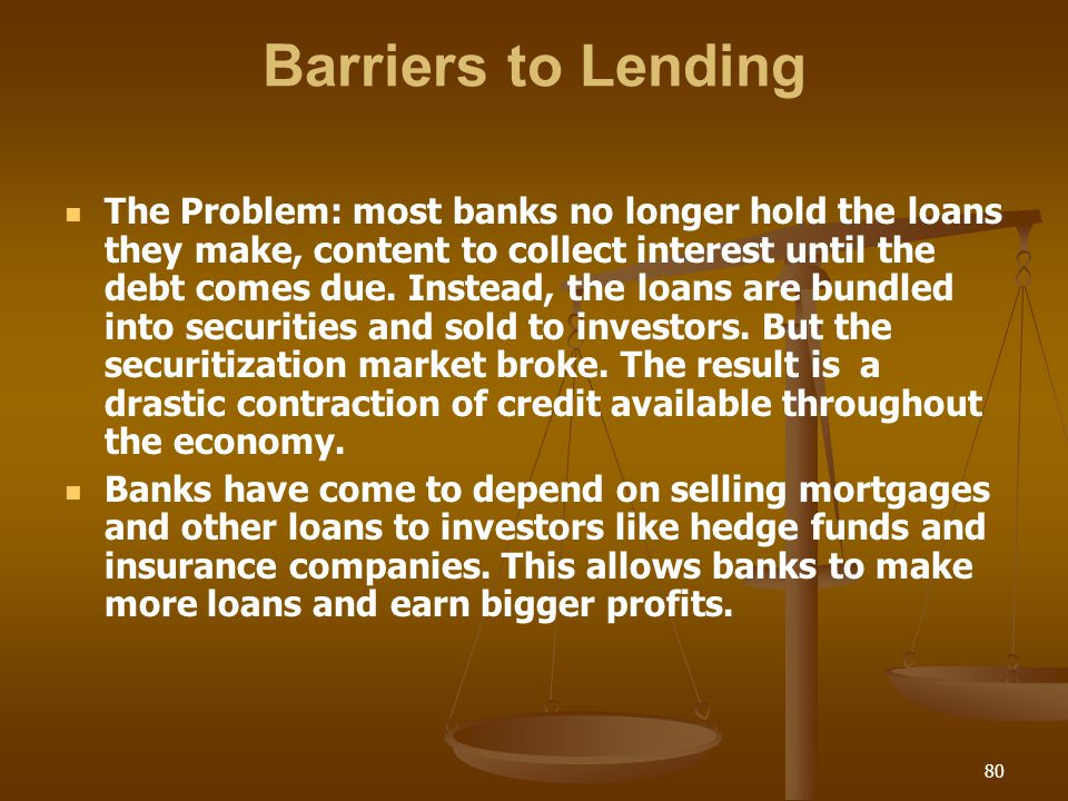 Barriers to Lending The Problem: most banks no longer hold the loans they make, content to collect interest until the debt comes due. Instead, the loa