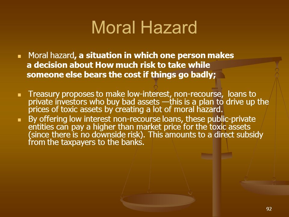 Moral Hazard Moral hazard, a situation in which one person makes a decision about How much risk to take while someone else bears the cost if things go