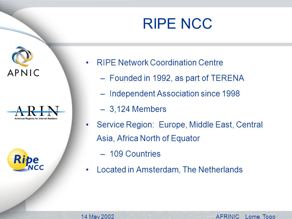 14 May 2002AFRINICLome, Togo RIPE NCC RIPE Network Coordination Centre –Founded in 1992, as part of TERENA –Independent Association since 1998 –3,124 Members Service Region: Europe, Middle East, Central Asia, Africa North of Equator –109 Countries Located in Amsterdam, The Netherlands