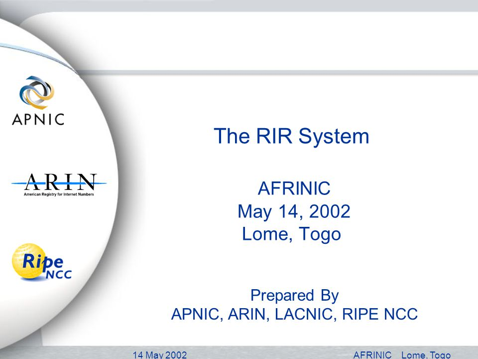 14 May 2002AFRINICLome, Togo The RIR System AFRINIC May 14, 2002 Lome, Togo Prepared By APNIC, ARIN, LACNIC, RIPE NCC