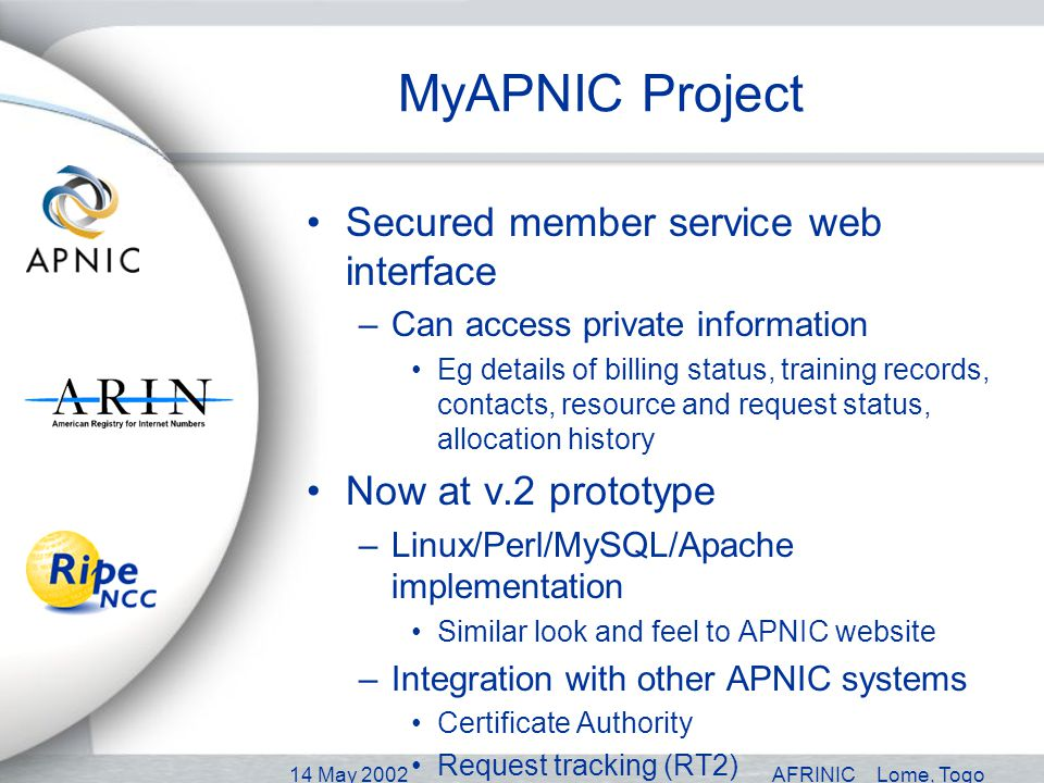 14 May 2002AFRINICLome, Togo MyAPNIC Project Secured member service web interface –Can access private information Eg details of billing status, training records, contacts, resource and request status, allocation history Now at v.2 prototype –Linux/Perl/MySQL/Apache implementation Similar look and feel to APNIC website –Integration with other APNIC systems Certificate Authority Request tracking (RT2) Whois database (currently RIPE v2)