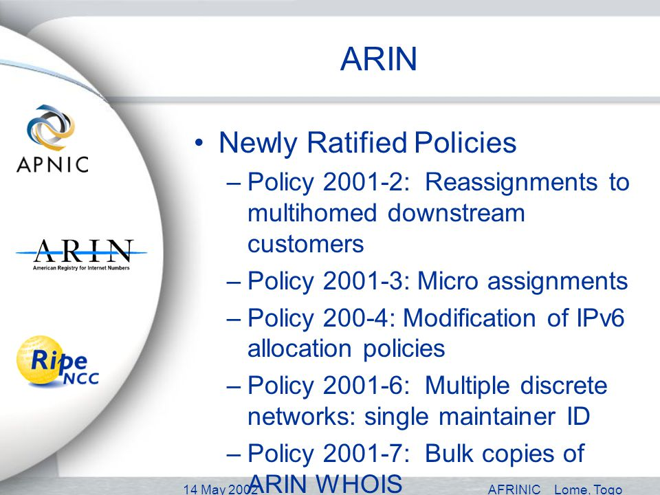 14 May 2002AFRINICLome, Togo ARIN Newly Ratified Policies –Policy 2001-2: Reassignments to multihomed downstream customers –Policy 2001-3: Micro assignments –Policy 200-4: Modification of IPv6 allocation policies –Policy 2001-6: Multiple discrete networks: single maintainer ID –Policy 2001-7: Bulk copies of ARIN WHOIS