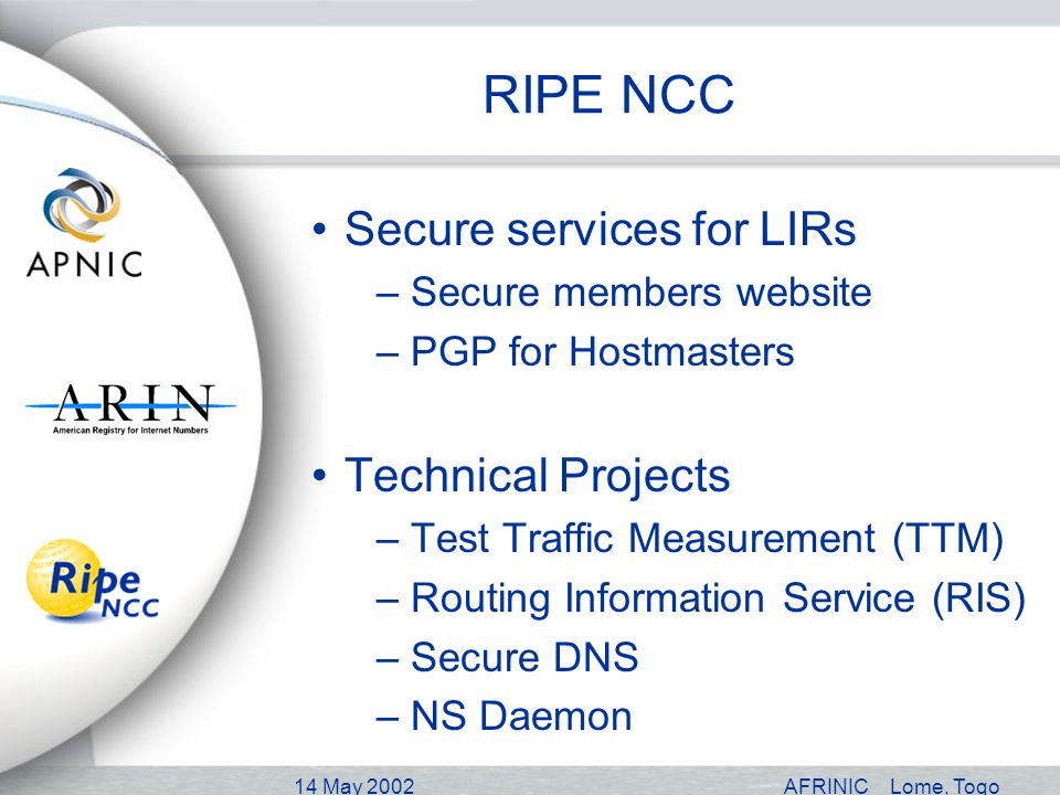 14 May 2002AFRINICLome, Togo RIPE NCC Secure services for LIRs –Secure members website –PGP for Hostmasters Technical Projects –Test Traffic Measurement (TTM) –Routing Information Service (RIS) –Secure DNS –NS Daemon