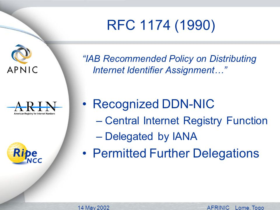 14 May 2002AFRINICLome, Togo RFC 1174 (1990) IAB Recommended Policy on Distributing Internet Identifier Assignment… Recognized DDN-NIC –Central Internet Registry Function –Delegated by IANA Permitted Further Delegations
