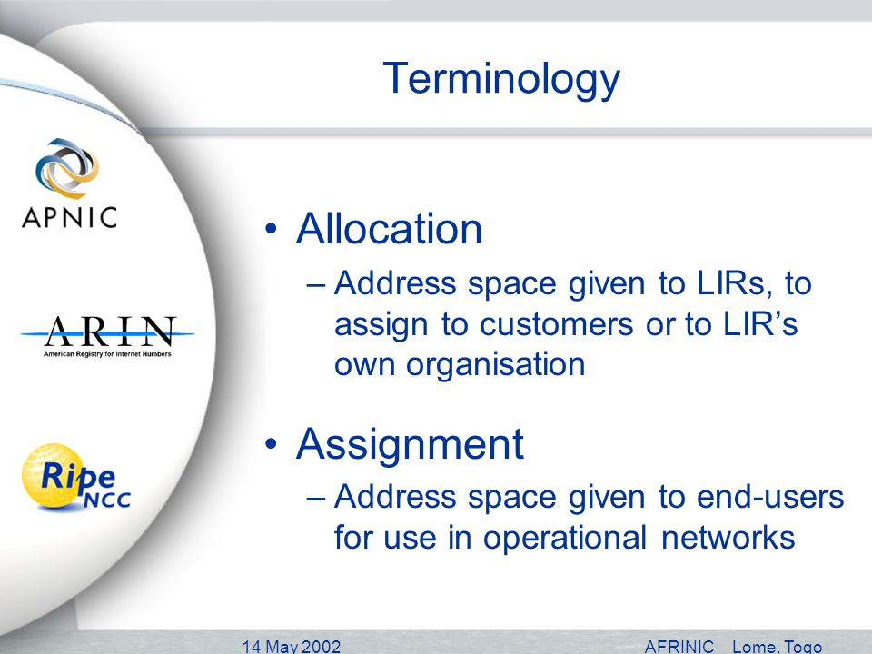 14 May 2002AFRINICLome, Togo Terminology Allocation –Address space given to LIRs, to assign to customers or to LIRs own organisation Assignment –Address space given to end-users for use in operational networks