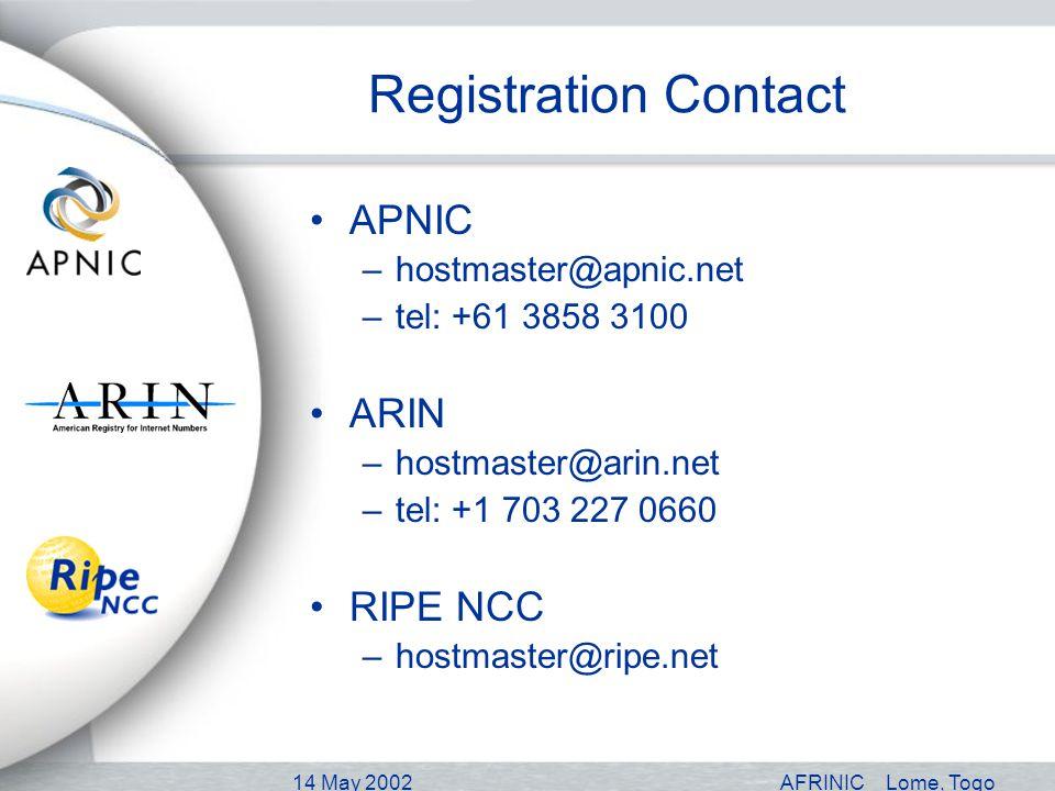 14 May 2002AFRINICLome, Togo Registration Contact APNIC –hostmaster@apnic.net –tel: +61 3858 3100 ARIN –hostmaster@arin.net –tel: +1 703 227 0660 RIPE